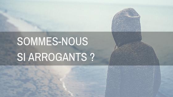 Sommes-nous si arrogants ?