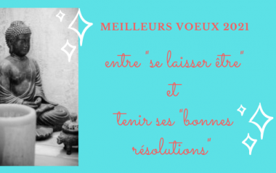 Meilleurs vœux : entre «Se Laisser Être» et tenir ses «Bonnes Résolutions»